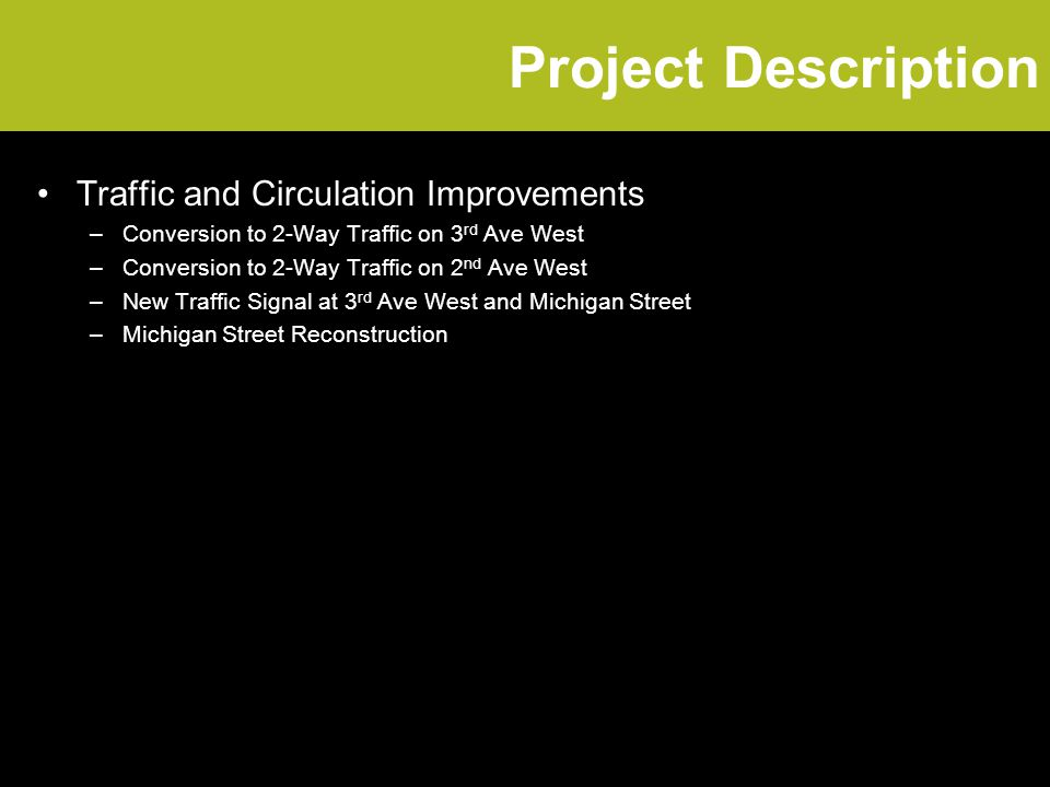 Project Description Traffic and Circulation Improvements –Conversion to 2-Way Traffic on 3 rd Ave West –Conversion to 2-Way Traffic on 2 nd Ave West –New Traffic Signal at 3 rd Ave West and Michigan Street –Michigan Street Reconstruction