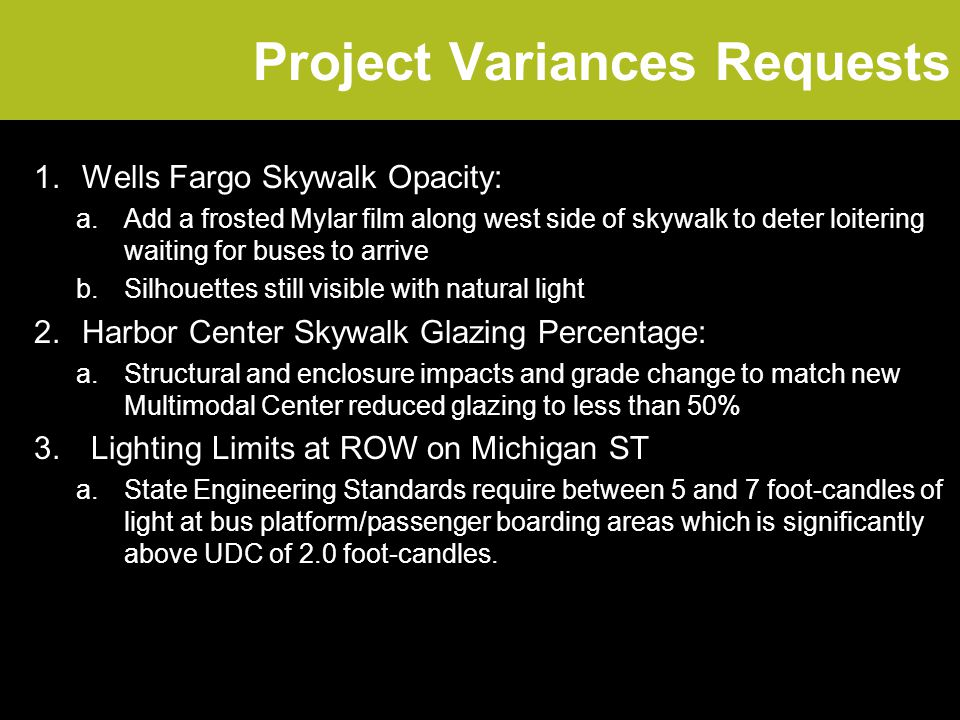 Project Variances Requests 1.Wells Fargo Skywalk Opacity: a.Add a frosted Mylar film along west side of skywalk to deter loitering waiting for buses to arrive b.Silhouettes still visible with natural light 2.Harbor Center Skywalk Glazing Percentage: a.Structural and enclosure impacts and grade change to match new Multimodal Center reduced glazing to less than 50% 3.