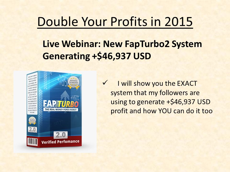 Double Your Profits in 2015 I will show you the EXACT system that my followers are using to generate +$46,937 USD profit and how YOU can do it too Live Webinar: New FapTurbo2 System Generating +$46,937 USD