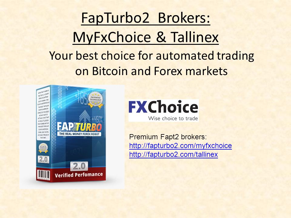 FapTurbo2 Brokers: MyFxChoice & Tallinex Your best choice for automated trading on Bitcoin and Forex markets Premium Fapt2 brokers: http://fapturbo2.com/myfxchoice http://fapturbo2.com/tallinex