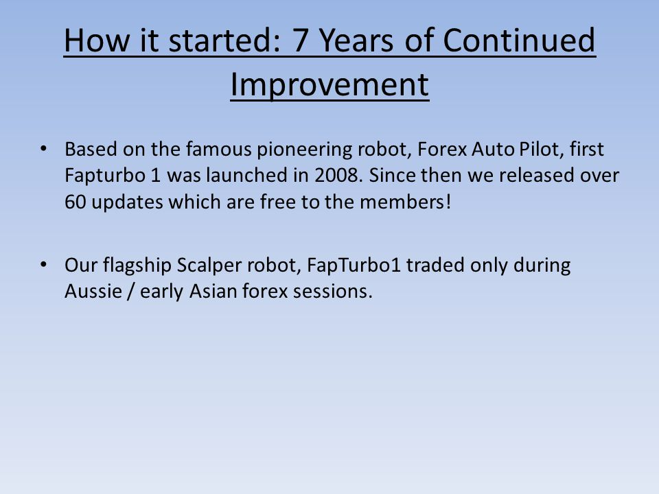 How it started: 7 Years of Continued Improvement Based on the famous pioneering robot, Forex Auto Pilot, first Fapturbo 1 was launched in 2008.