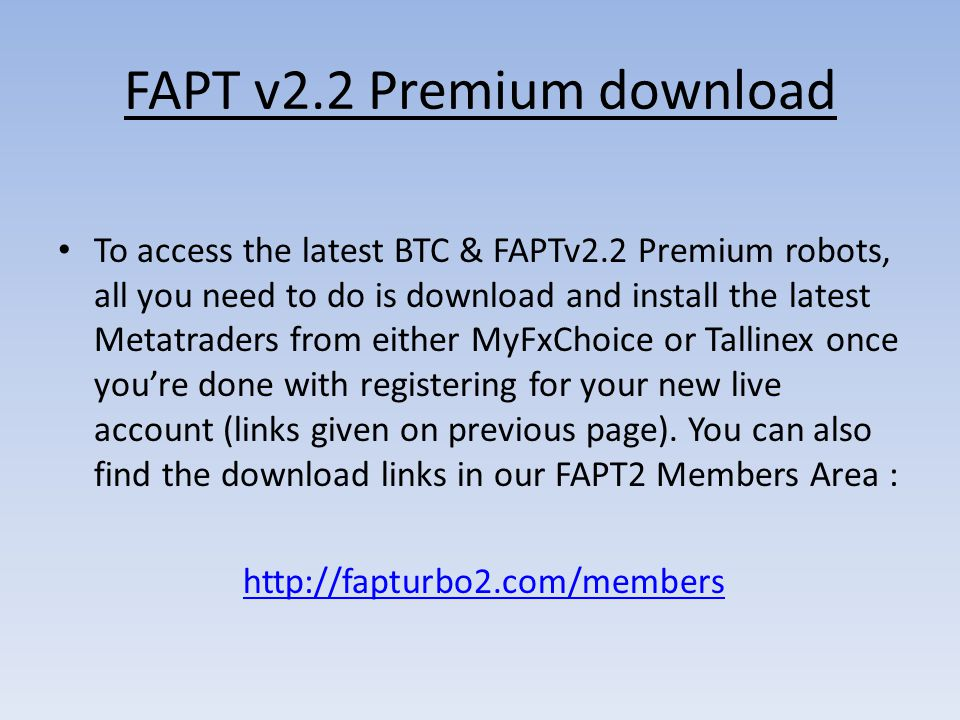 FAPT v2.2 Premium download To access the latest BTC & FAPTv2.2 Premium robots, all you need to do is download and install the latest Metatraders from either MyFxChoice or Tallinex once you're done with registering for your new live account (links given on previous page).