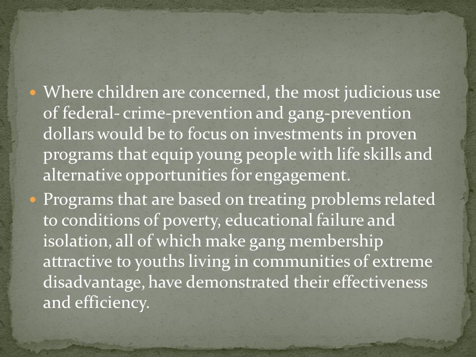 Where children are concerned, the most judicious use of federal- crime-prevention and gang-prevention dollars would be to focus on investments in proven programs that equip young people with life skills and alternative opportunities for engagement.