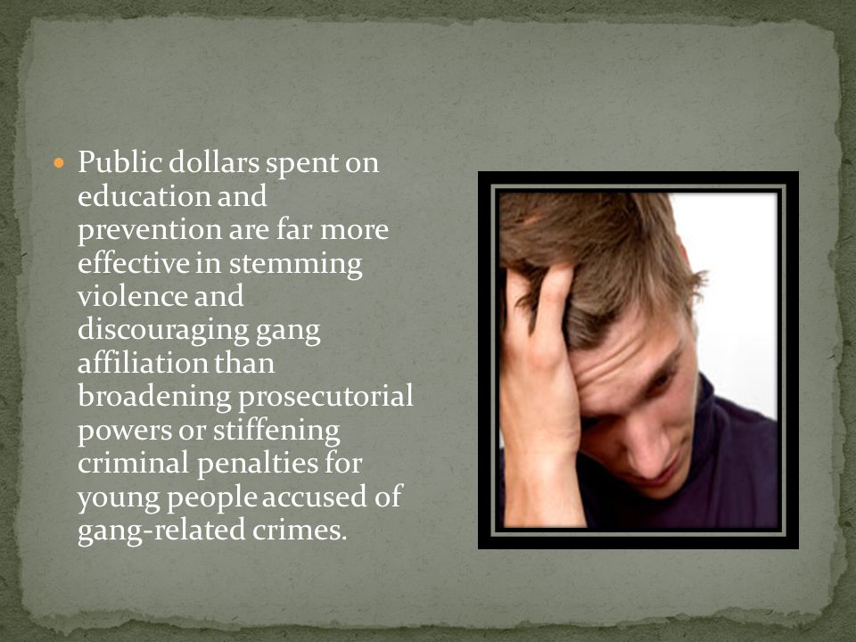 Public dollars spent on education and prevention are far more effective in stemming violence and discouraging gang affiliation than broadening prosecutorial powers or stiffening criminal penalties for young people accused of gang-related crimes.