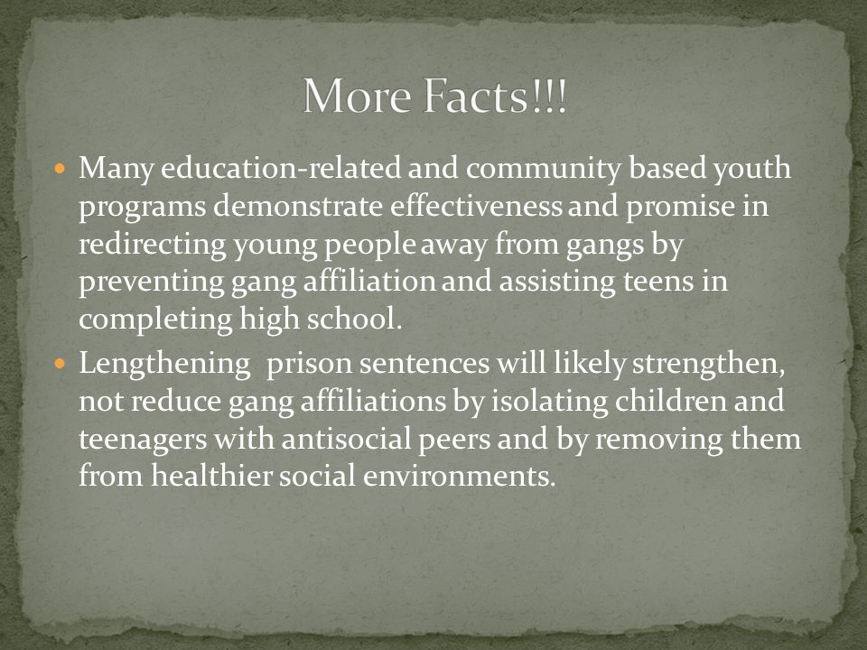 Many education-related and community based youth programs demonstrate effectiveness and promise in redirecting young people away from gangs by preventing gang affiliation and assisting teens in completing high school.