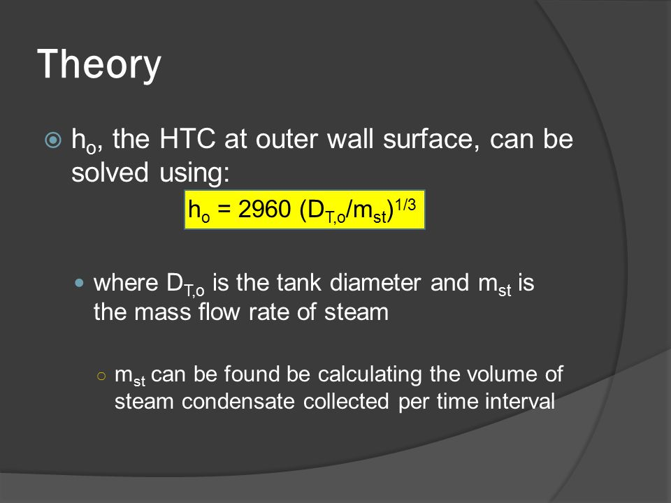Theory  h o, the HTC at outer wall surface, can be solved using: h o = 2960 (D T,o /m st ) 1/3 where D T,o is the tank diameter and m st is the mass flow rate of steam ○ m st can be found be calculating the volume of steam condensate collected per time interval