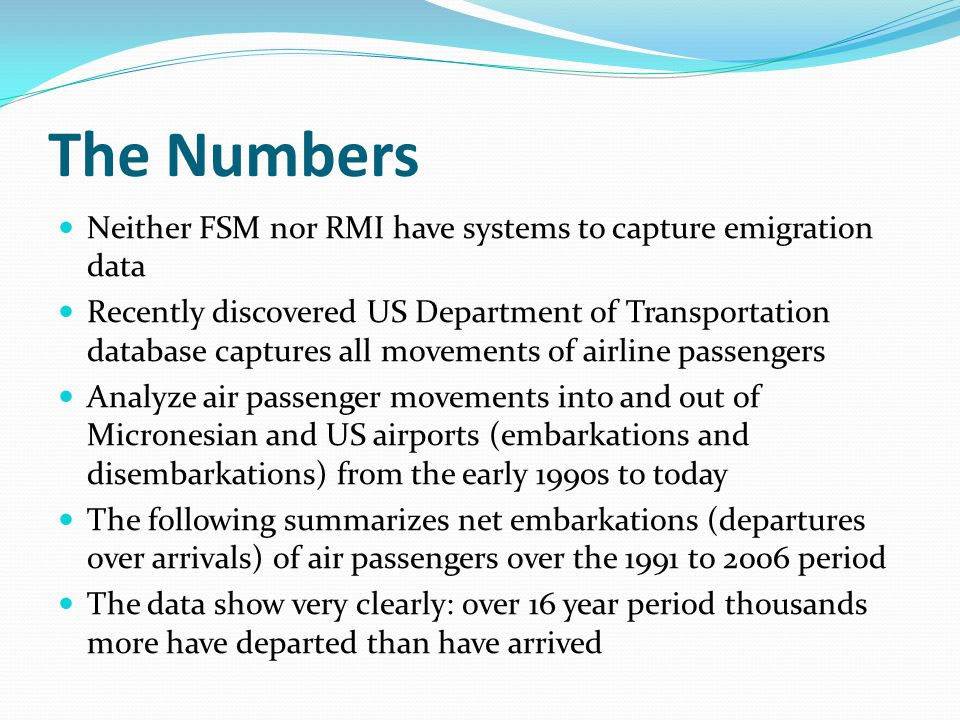 The Numbers Neither FSM nor RMI have systems to capture emigration data Recently discovered US Department of Transportation database captures all movements of airline passengers Analyze air passenger movements into and out of Micronesian and US airports (embarkations and disembarkations) from the early 1990s to today The following summarizes net embarkations (departures over arrivals) of air passengers over the 1991 to 2006 period The data show very clearly: over 16 year period thousands more have departed than have arrived