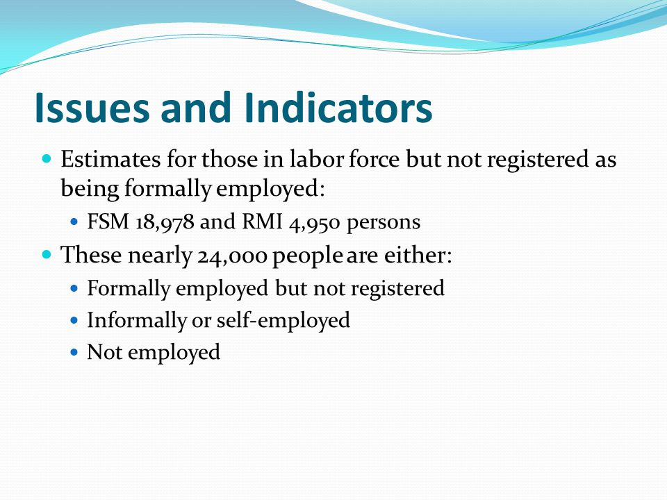 Issues and Indicators Estimates for those in labor force but not registered as being formally employed: FSM 18,978 and RMI 4,950 persons These nearly 24,000 people are either: Formally employed but not registered Informally or self-employed Not employed