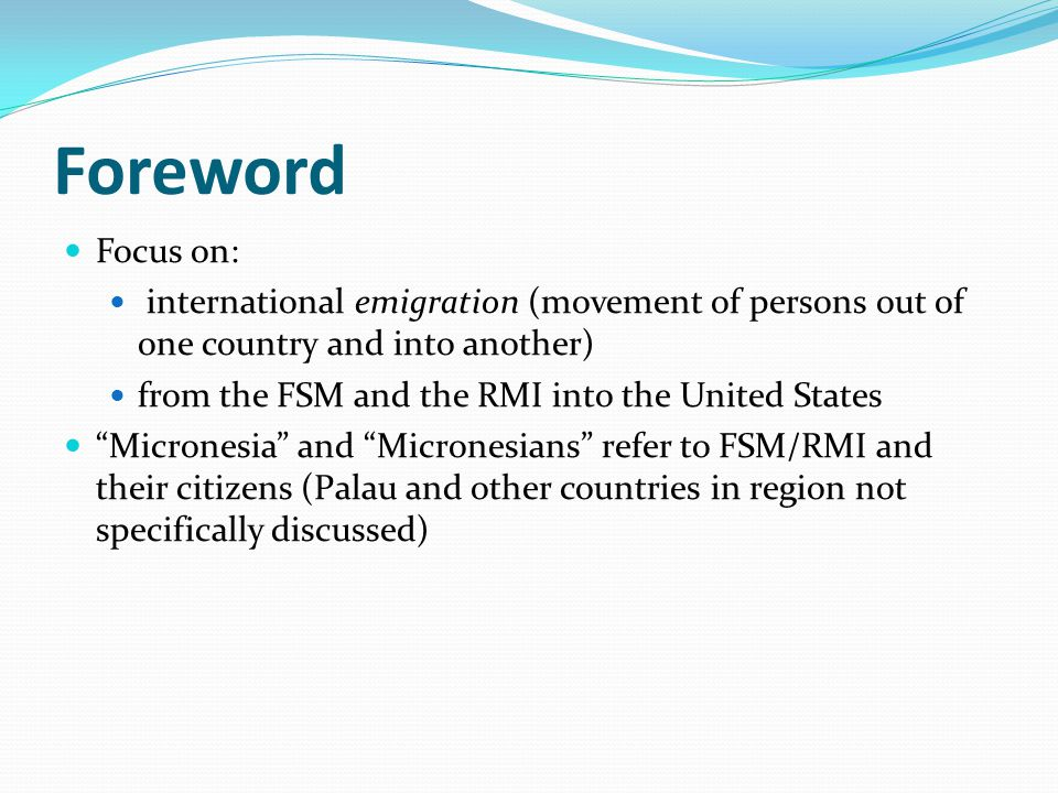 Foreword Focus on: international emigration (movement of persons out of one country and into another) from the FSM and the RMI into the United States Micronesia and Micronesians refer to FSM/RMI and their citizens (Palau and other countries in region not specifically discussed)