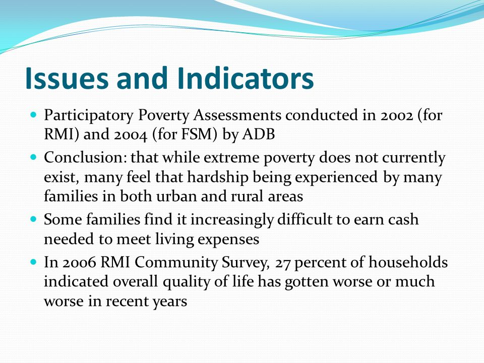 Issues and Indicators Participatory Poverty Assessments conducted in 2002 (for RMI) and 2004 (for FSM) by ADB Conclusion: that while extreme poverty does not currently exist, many feel that hardship being experienced by many families in both urban and rural areas Some families find it increasingly difficult to earn cash needed to meet living expenses In 2006 RMI Community Survey, 27 percent of households indicated overall quality of life has gotten worse or much worse in recent years