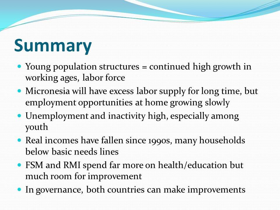 Summary Young population structures = continued high growth in working ages, labor force Micronesia will have excess labor supply for long time, but employment opportunities at home growing slowly Unemployment and inactivity high, especially among youth Real incomes have fallen since 1990s, many households below basic needs lines FSM and RMI spend far more on health/education but much room for improvement In governance, both countries can make improvements
