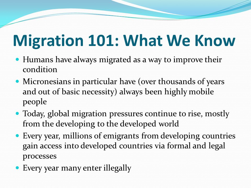 Migration 101: What We Know Humans have always migrated as a way to improve their condition Micronesians in particular have (over thousands of years and out of basic necessity) always been highly mobile people Today, global migration pressures continue to rise, mostly from the developing to the developed world Every year, millions of emigrants from developing countries gain access into developed countries via formal and legal processes Every year many enter illegally