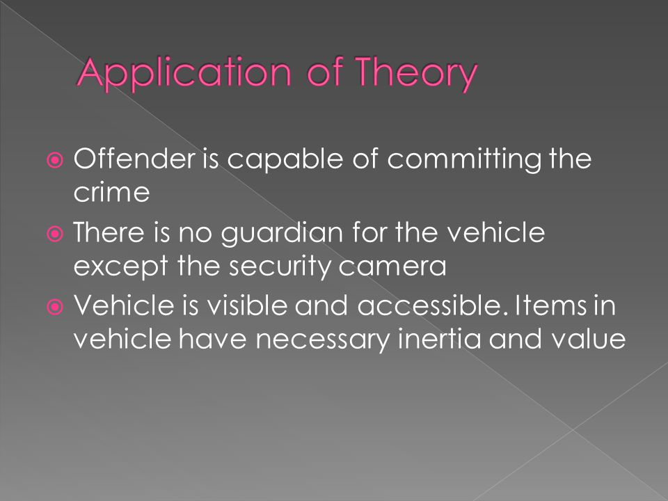  Offender is capable of committing the crime  There is no guardian for the vehicle except the security camera  Vehicle is visible and accessible.