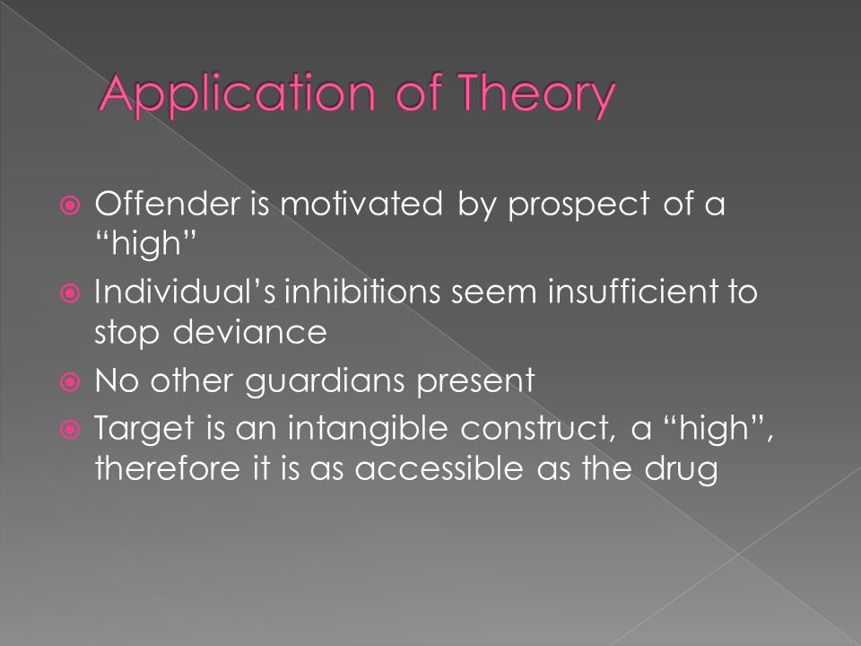  Offender is motivated by prospect of a high  Individual's inhibitions seem insufficient to stop deviance  No other guardians present  Target is an intangible construct, a high , therefore it is as accessible as the drug