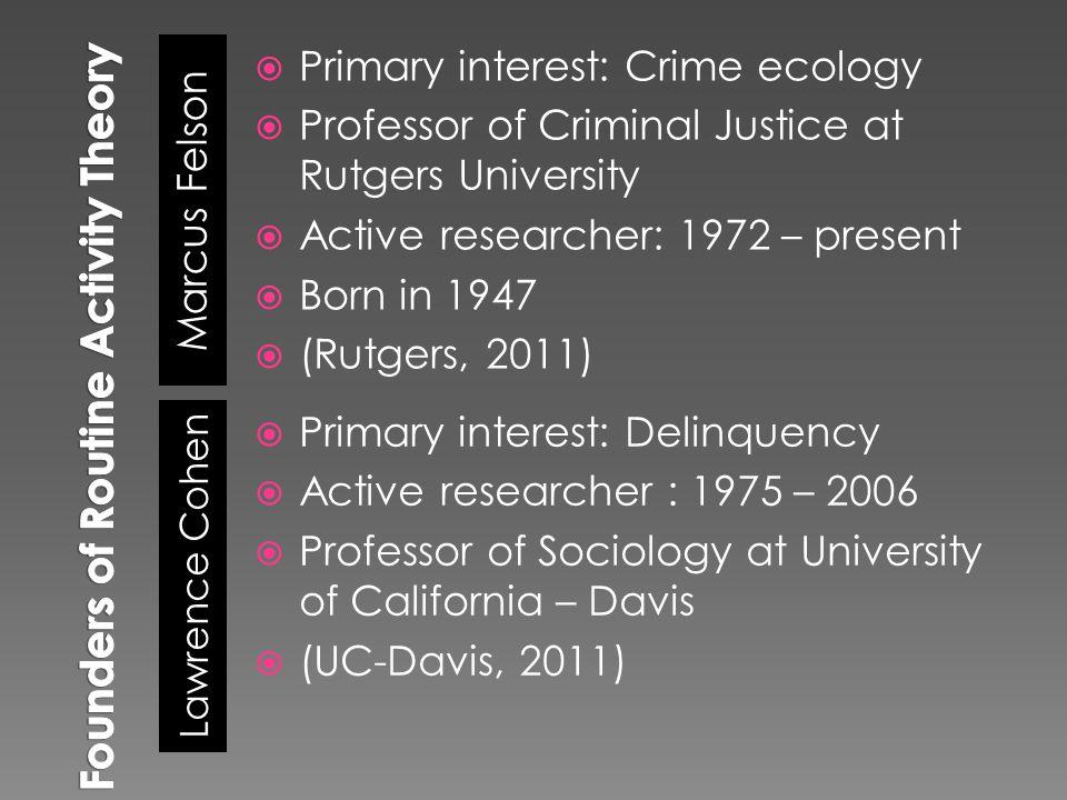 Marcus Felson Lawrence Cohen  Primary interest: Crime ecology  Professor of Criminal Justice at Rutgers University  Active researcher: 1972 – present  Born in 1947  (Rutgers, 2011)  Primary interest: Delinquency  Active researcher : 1975 – 2006  Professor of Sociology at University of California – Davis  (UC-Davis, 2011)