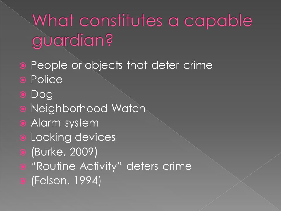  People or objects that deter crime  Police  Dog  Neighborhood Watch  Alarm system  Locking devices  (Burke, 2009)  Routine Activity deters crime  (Felson, 1994)