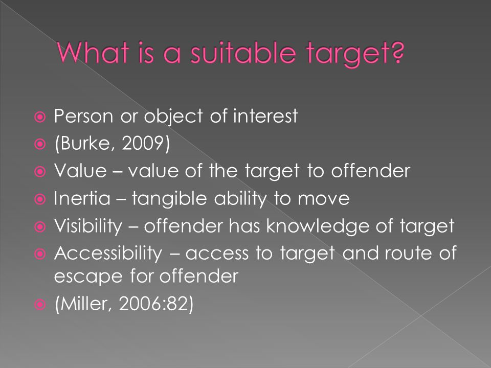 Person or object of interest  (Burke, 2009)  Value – value of the target to offender  Inertia – tangible ability to move  Visibility – offender has knowledge of target  Accessibility – access to target and route of escape for offender  (Miller, 2006:82)