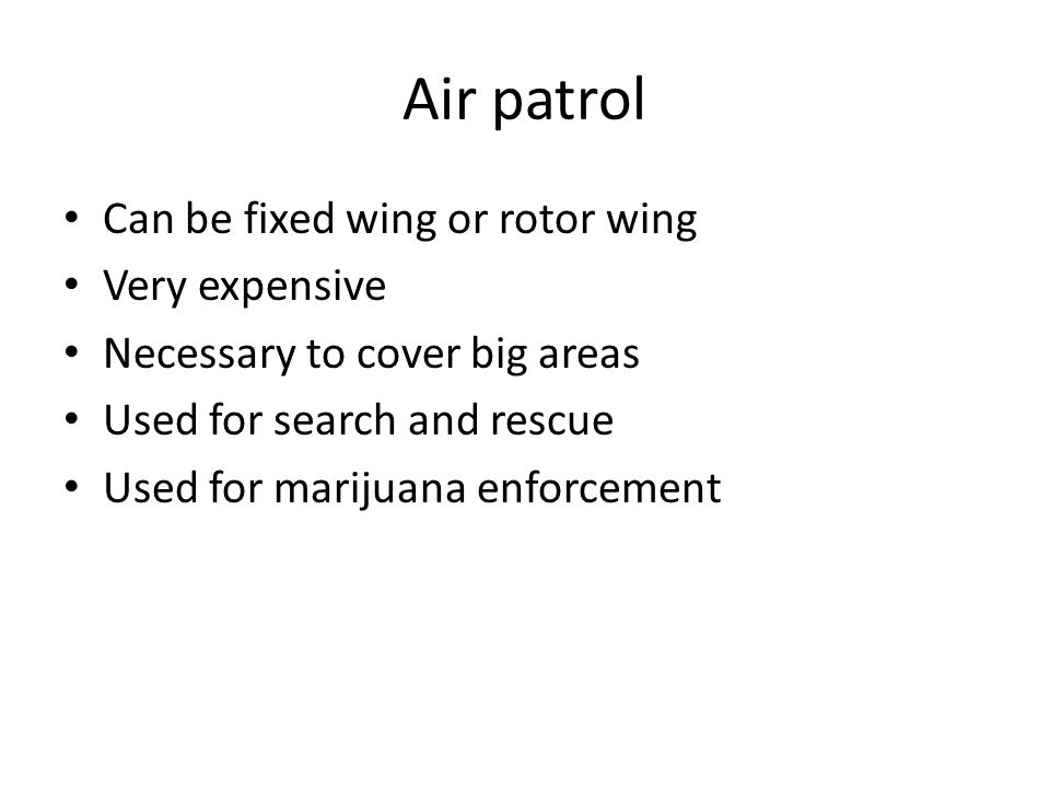 Air patrol Can be fixed wing or rotor wing Very expensive Necessary to cover big areas Used for search and rescue Used for marijuana enforcement