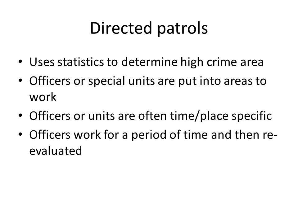 Directed patrols Uses statistics to determine high crime area Officers or special units are put into areas to work Officers or units are often time/pl