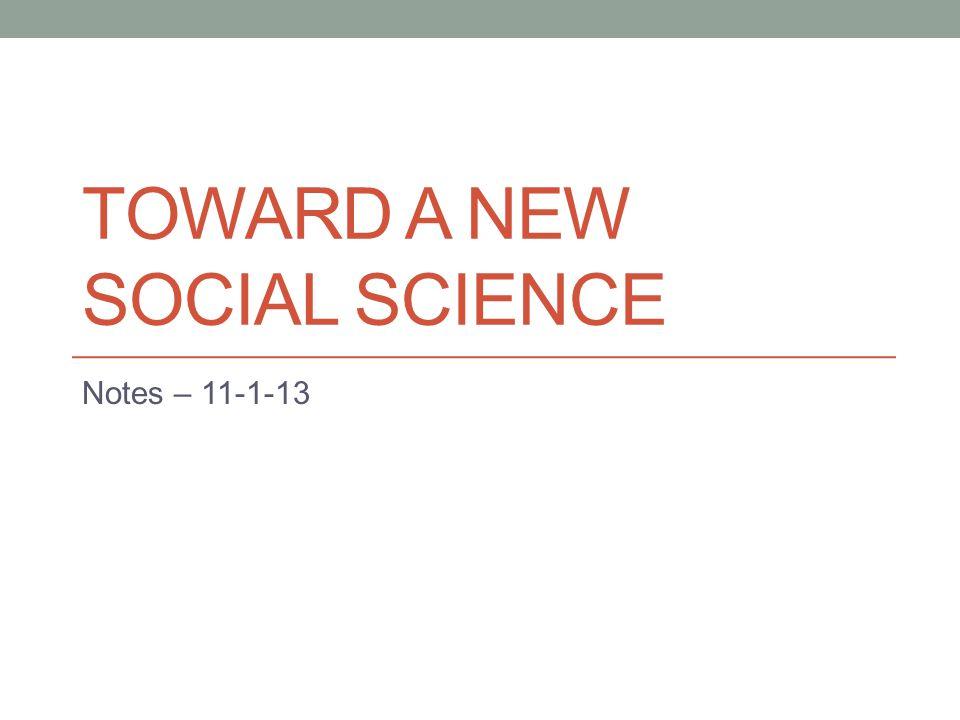 TOWARD A NEW SOCIAL SCIENCE Notes – 11-1-13