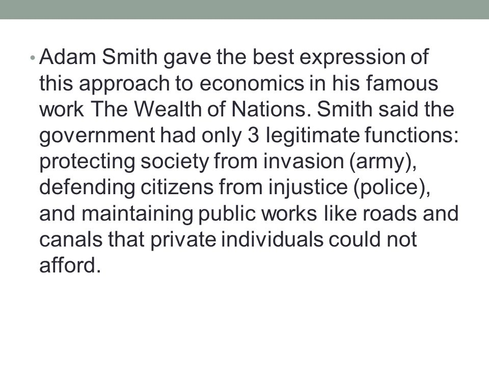 Adam Smith gave the best expression of this approach to economics in his famous work The Wealth of Nations. Smith said the government had only 3 legit