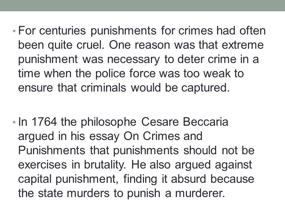 For centuries punishments for crimes had often been quite cruel. One reason was that extreme punishment was necessary to deter crime in a time when th