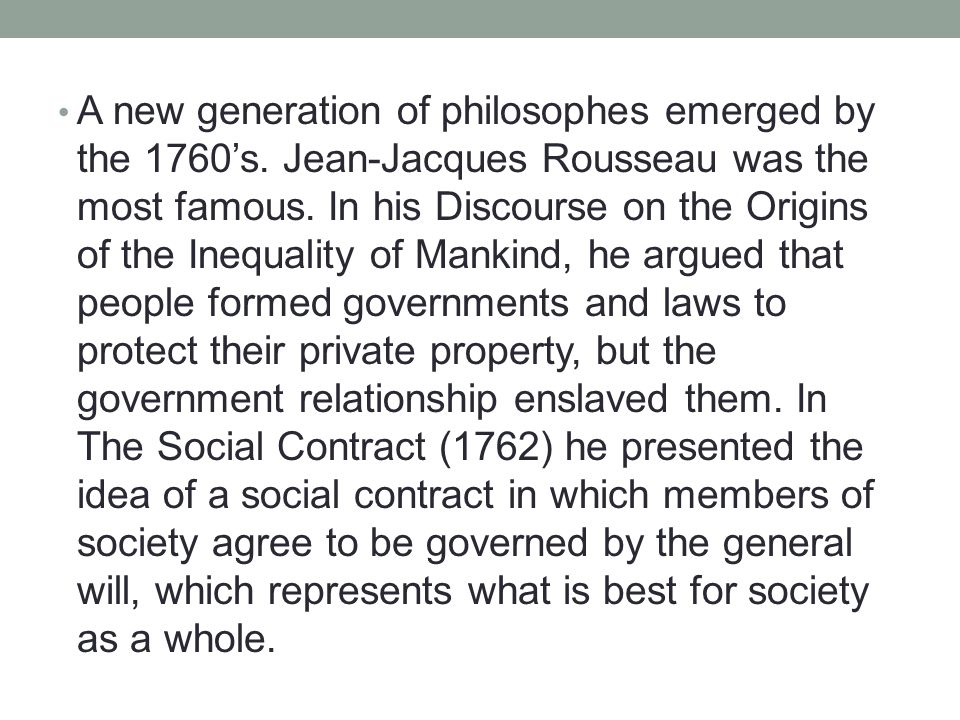A new generation of philosophes emerged by the 1760's. Jean-Jacques Rousseau was the most famous. In his Discourse on the Origins of the Inequality of