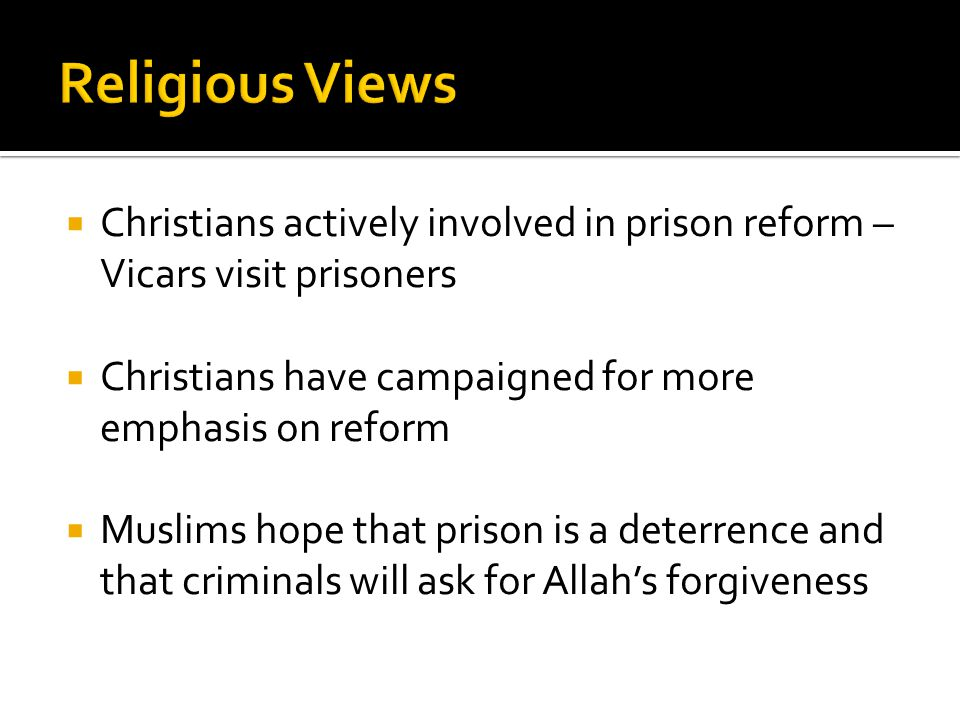  Christians actively involved in prison reform – Vicars visit prisoners  Christians have campaigned for more emphasis on reform  Muslims hope that prison is a deterrence and that criminals will ask for Allah's forgiveness