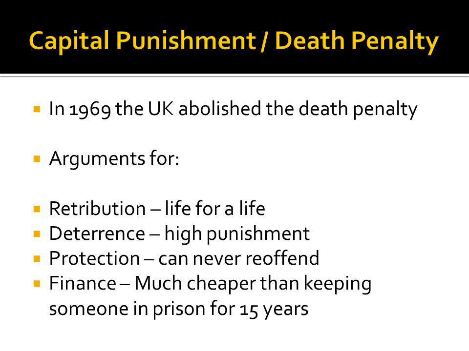  In 1969 the UK abolished the death penalty  Arguments for:  Retribution – life for a life  Deterrence – high punishment  Protection – can never reoffend  Finance – Much cheaper than keeping someone in prison for 15 years