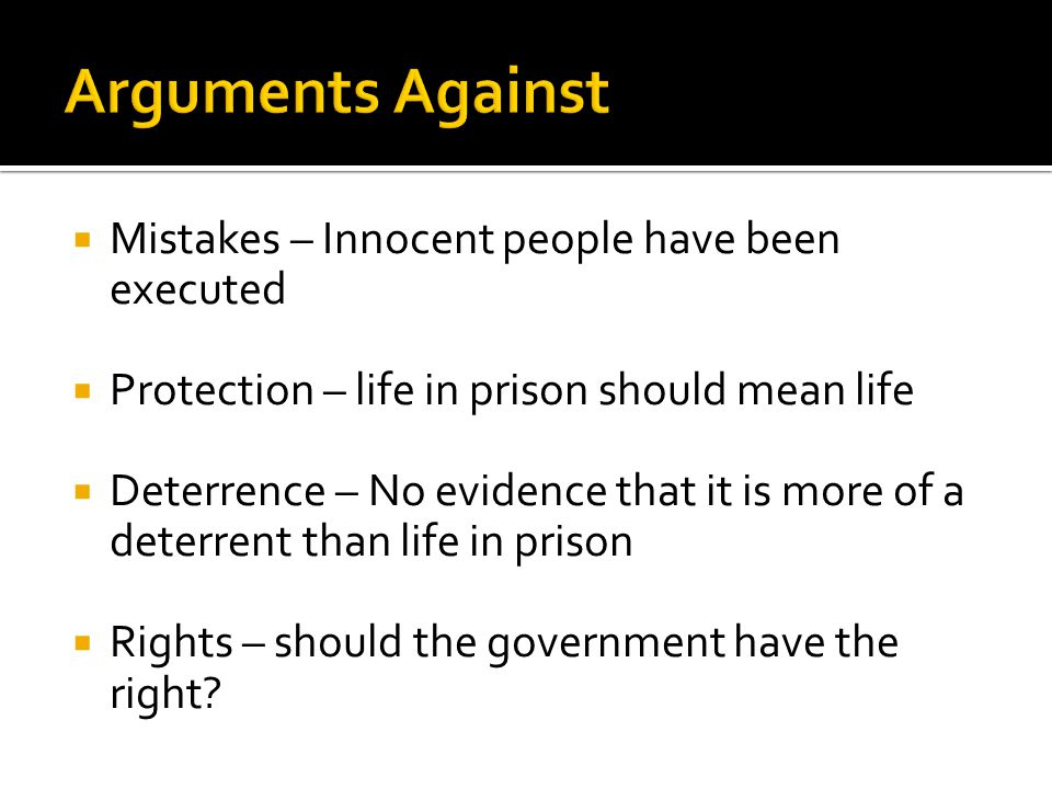  Mistakes – Innocent people have been executed  Protection – life in prison should mean life  Deterrence – No evidence that it is more of a deterrent than life in prison  Rights – should the government have the right
