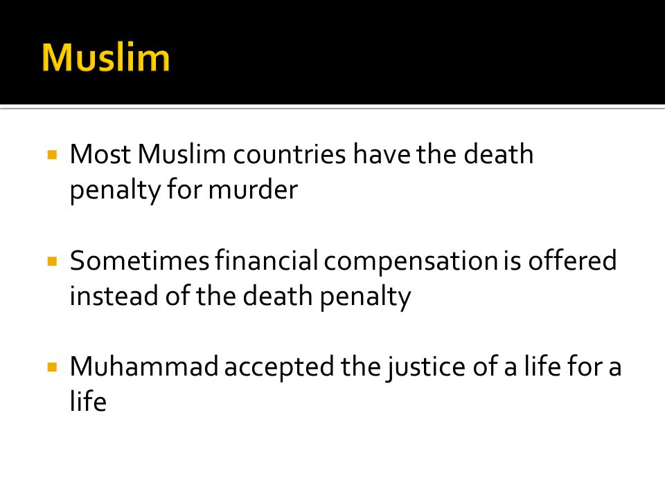  Most Muslim countries have the death penalty for murder  Sometimes financial compensation is offered instead of the death penalty  Muhammad accepted the justice of a life for a life