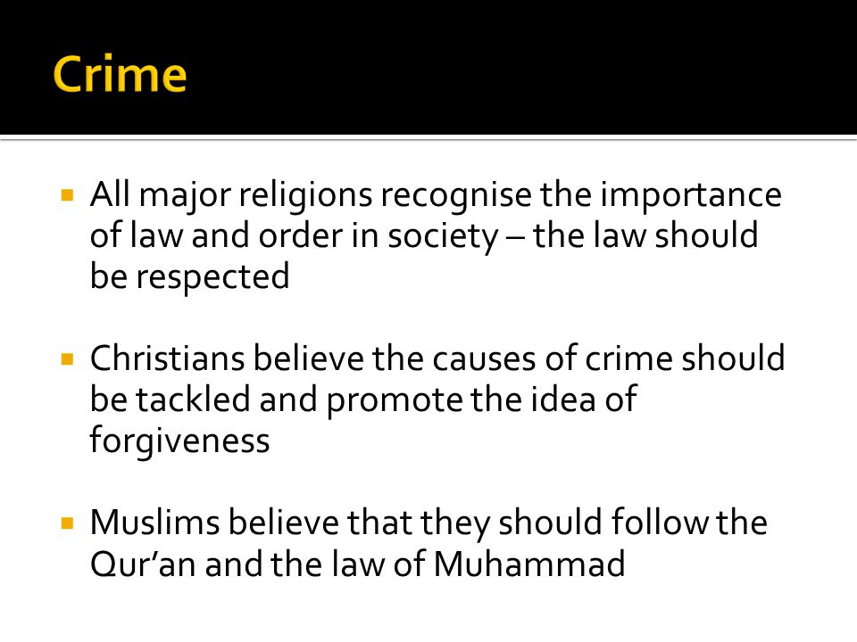  All major religions recognise the importance of law and order in society – the law should be respected  Christians believe the causes of crime should be tackled and promote the idea of forgiveness  Muslims believe that they should follow the Qur'an and the law of Muhammad