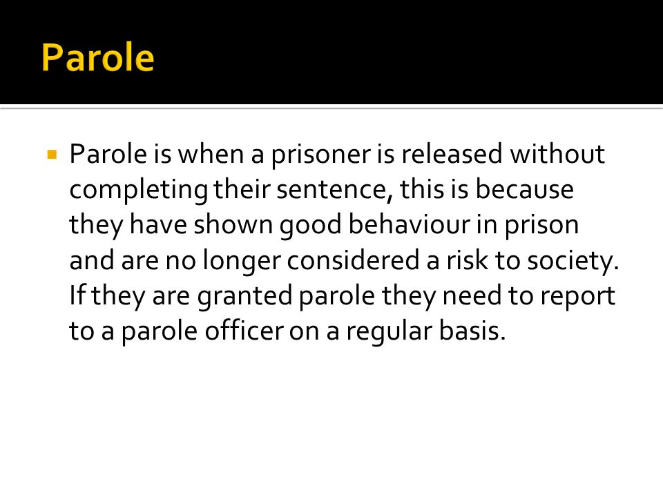  Parole is when a prisoner is released without completing their sentence, this is because they have shown good behaviour in prison and are no longer considered a risk to society.