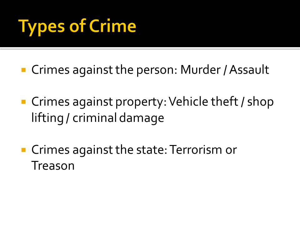  Crimes against the person: Murder / Assault  Crimes against property: Vehicle theft / shop lifting / criminal damage  Crimes against the state: Terrorism or Treason