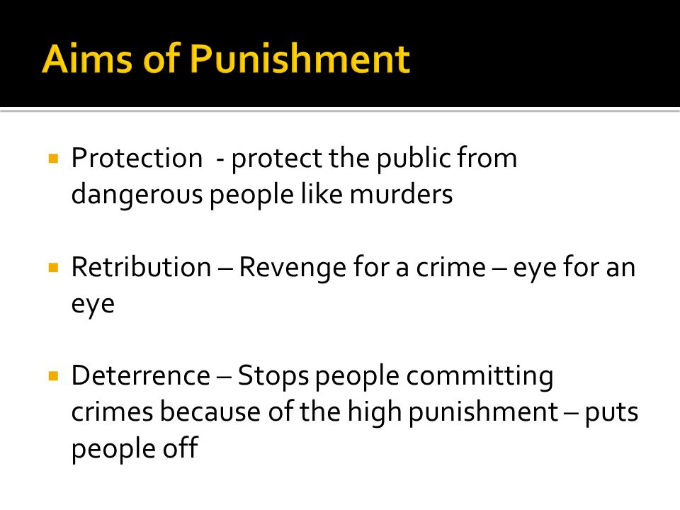  Protection - protect the public from dangerous people like murders  Retribution – Revenge for a crime – eye for an eye  Deterrence – Stops people committing crimes because of the high punishment – puts people off