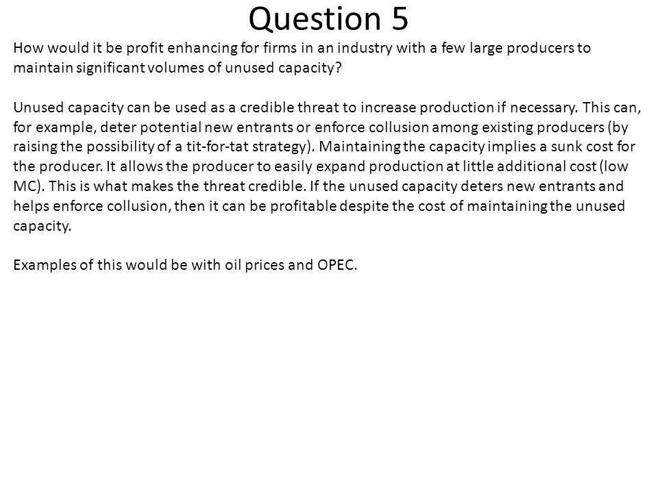 Question 5 How would it be profit enhancing for firms in an industry with a few large producers to maintain significant volumes of unused capacity? Un
