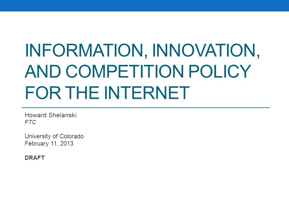 INFORMATION, INNOVATION, AND COMPETITION POLICY FOR THE INTERNET Howard Shelanski FTC University of Colorado February 11, 2013 DRAFT
