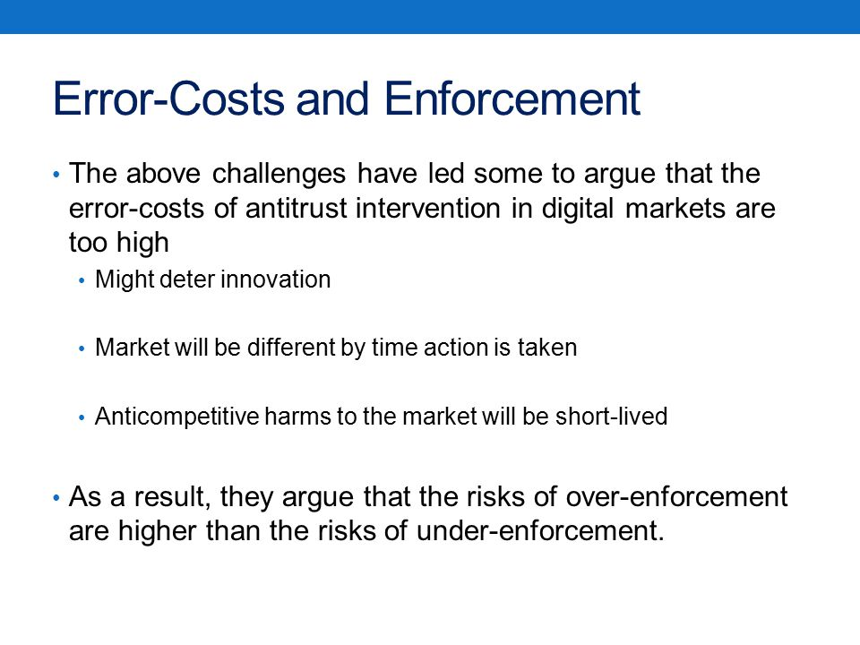 Error-Costs and Enforcement The above challenges have led some to argue that the error-costs of antitrust intervention in digital markets are too high Might deter innovation Market will be different by time action is taken Anticompetitive harms to the market will be short-lived As a result, they argue that the risks of over-enforcement are higher than the risks of under-enforcement.
