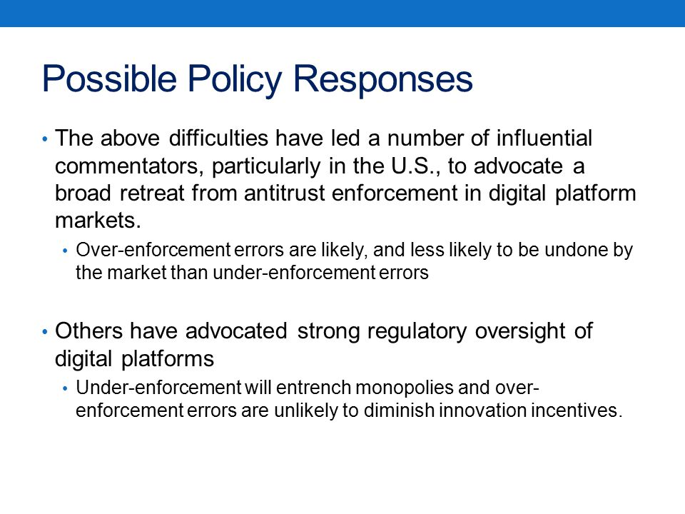 Possible Policy Responses The above difficulties have led a number of influential commentators, particularly in the U.S., to advocate a broad retreat from antitrust enforcement in digital platform markets.