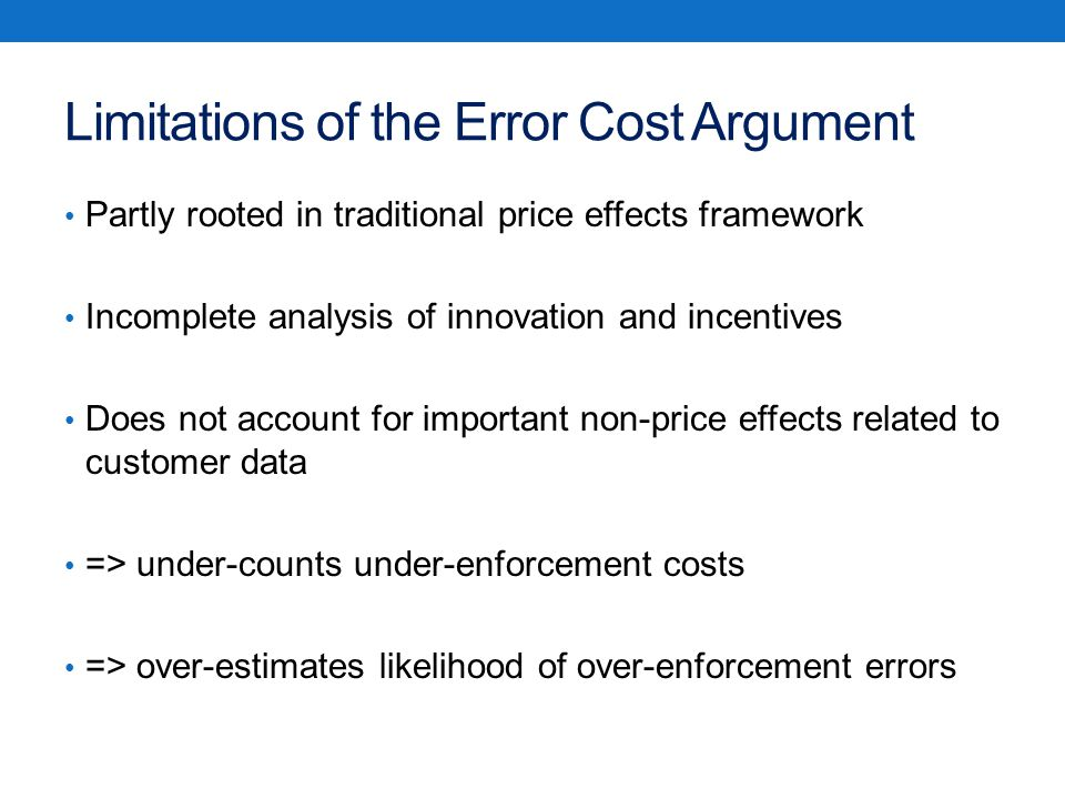 Limitations of the Error Cost Argument Partly rooted in traditional price effects framework Incomplete analysis of innovation and incentives Does not account for important non-price effects related to customer data => under-counts under-enforcement costs => over-estimates likelihood of over-enforcement errors