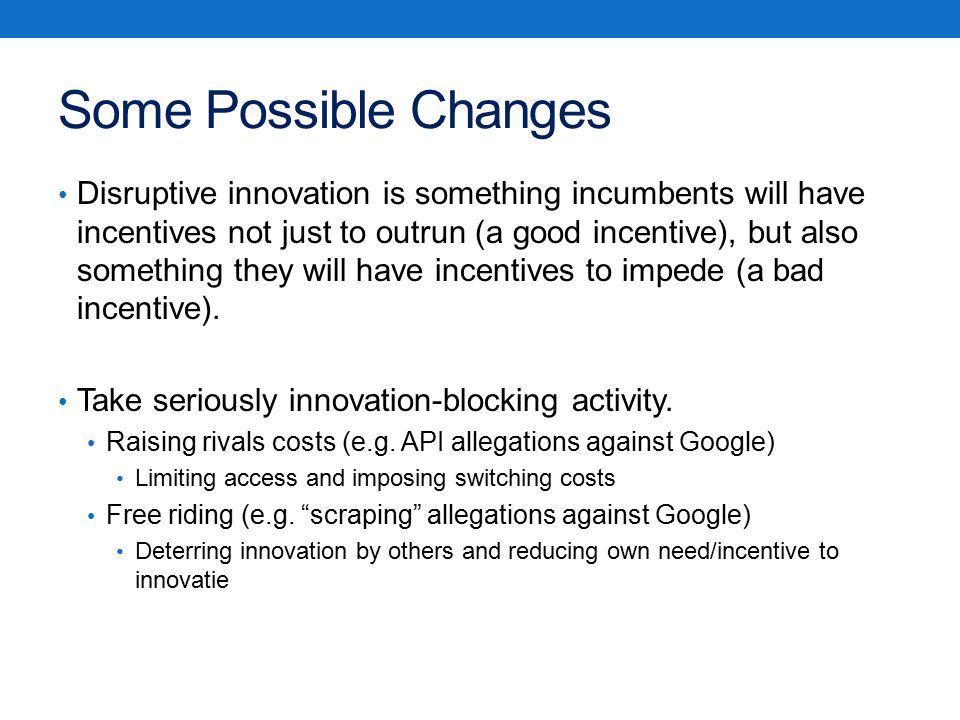 Some Possible Changes Disruptive innovation is something incumbents will have incentives not just to outrun (a good incentive), but also something they will have incentives to impede (a bad incentive).