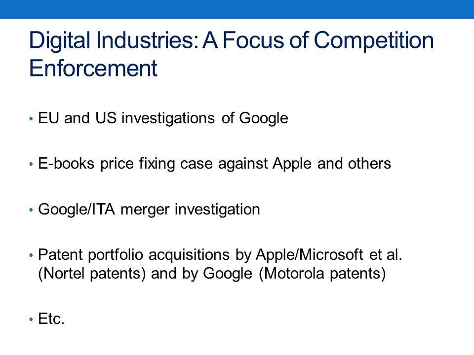 Digital Industries: A Focus of Competition Enforcement EU and US investigations of Google E-books price fixing case against Apple and others Google/ITA merger investigation Patent portfolio acquisitions by Apple/Microsoft et al.