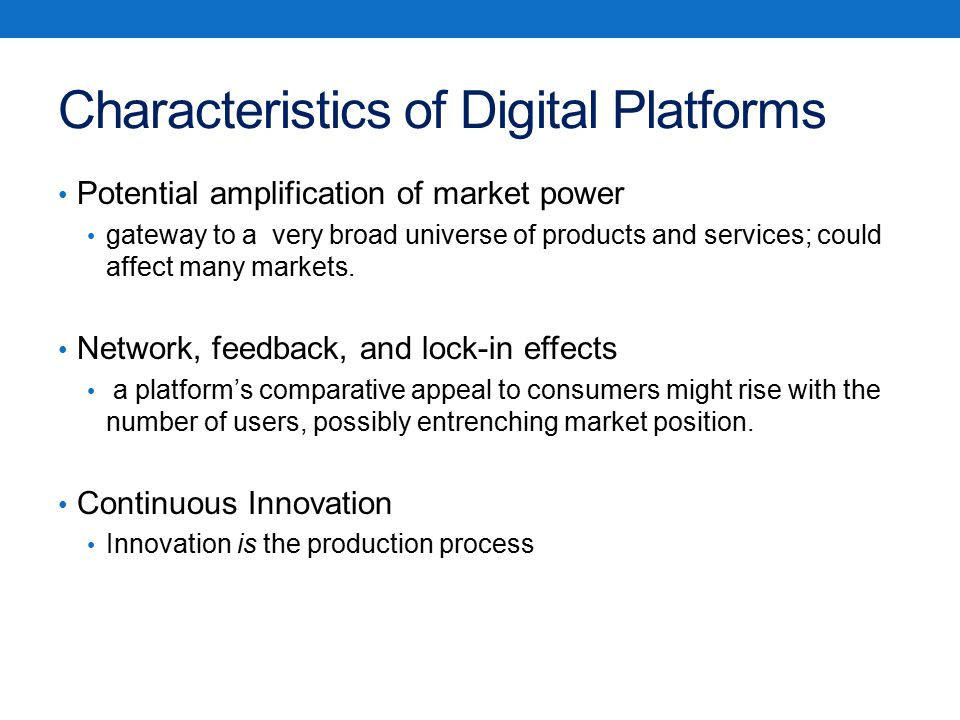 Characteristics of Digital Platforms Potential amplification of market power gateway to a very broad universe of products and services; could affect many markets.