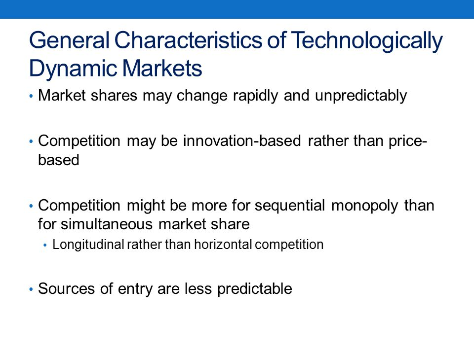 General Characteristics of Technologically Dynamic Markets Market shares may change rapidly and unpredictably Competition may be innovation-based rather than price- based Competition might be more for sequential monopoly than for simultaneous market share Longitudinal rather than horizontal competition Sources of entry are less predictable