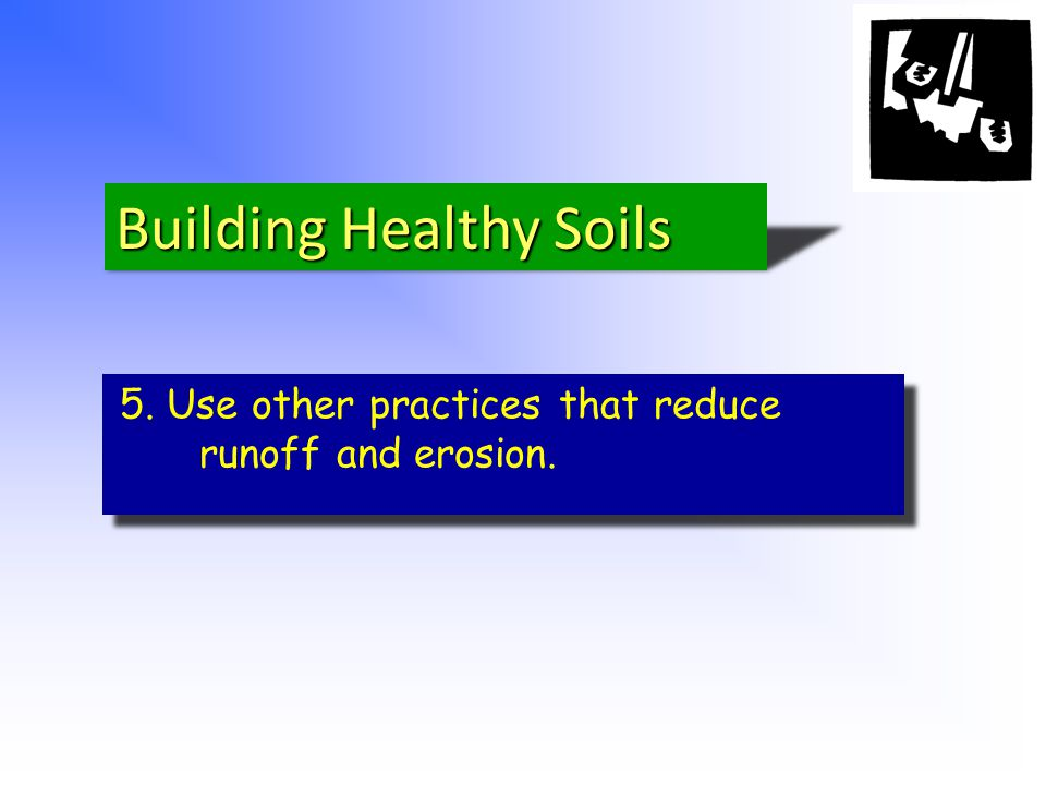 Building Healthy Soils 5. Use other practices that reduce runoff and erosion.