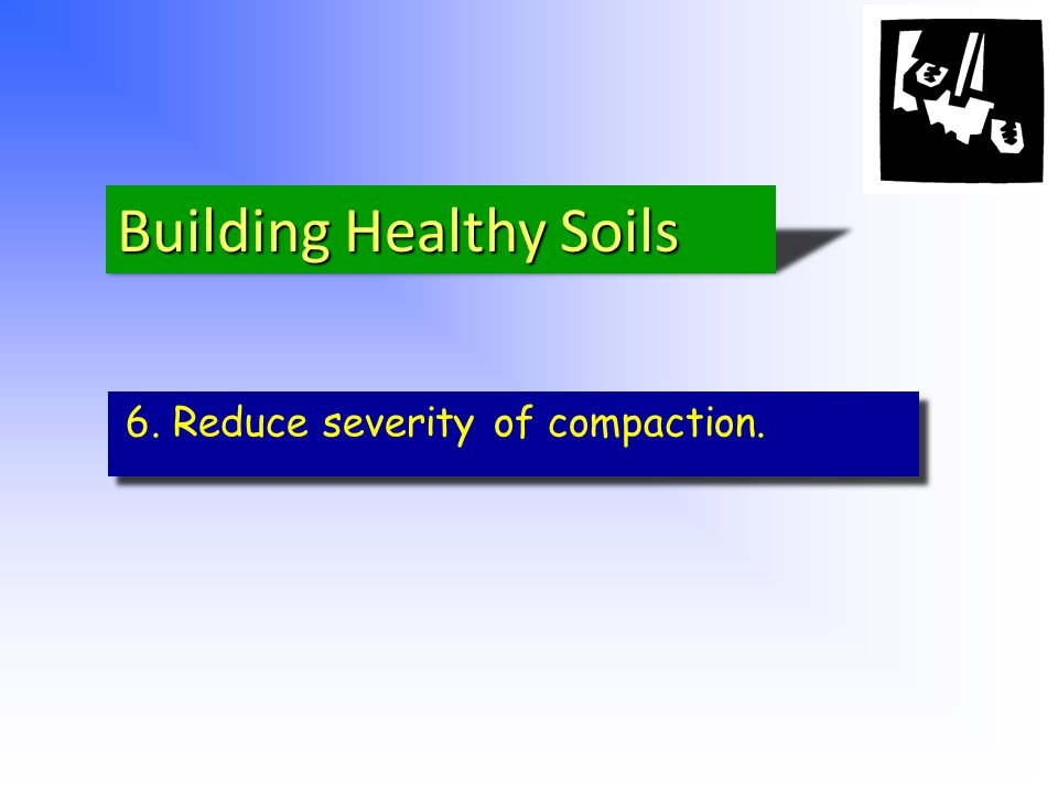 6. Reduce severity of compaction. Building Healthy Soils