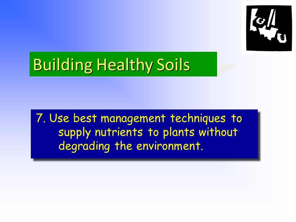 Building Healthy Soils 7. Use best management techniques to supply nutrients to plants without degrading the environment.