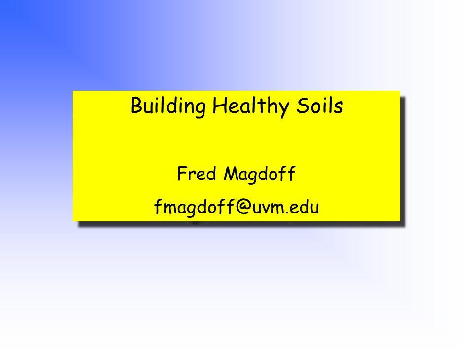 Building Healthy Soils Fred Magdoff fmagdoff@uvm.edu Building Healthy Soils Fred Magdoff fmagdoff@uvm.edu