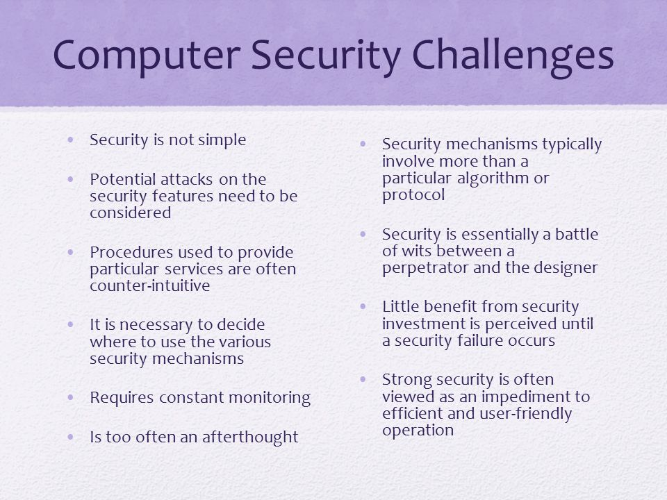 Computer Security Challenges Security is not simple Potential attacks on the security features need to be considered Procedures used to provide particular services are often counter-intuitive It is necessary to decide where to use the various security mechanisms Requires constant monitoring Is too often an afterthought Security mechanisms typically involve more than a particular algorithm or protocol Security is essentially a battle of wits between a perpetrator and the designer Little benefit from security investment is perceived until a security failure occurs Strong security is often viewed as an impediment to efficient and user-friendly operation
