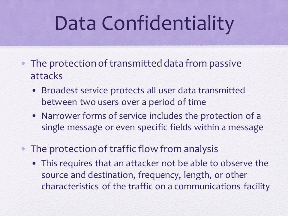Data Confidentiality The protection of transmitted data from passive attacks Broadest service protects all user data transmitted between two users over a period of time Narrower forms of service includes the protection of a single message or even specific fields within a message The protection of traffic flow from analysis This requires that an attacker not be able to observe the source and destination, frequency, length, or other characteristics of the traffic on a communications facility